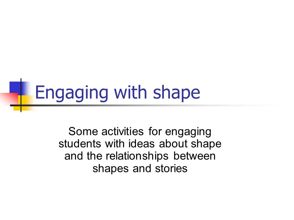 Engaging with shape Some activities for engaging students with ideas about shape and the relationships between shapes and stories