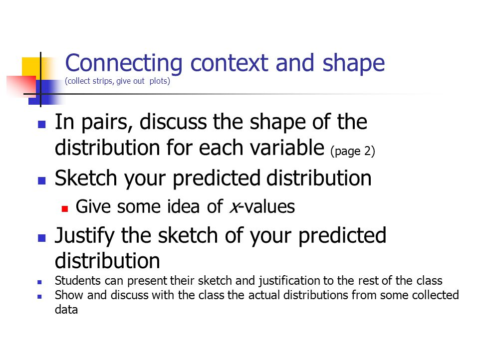 Connecting context and shape (collect strips, give out plots) In pairs, discuss the shape of the distribution for each variable (page 2) Sketch your predicted distribution Give some idea of x-values Justify the sketch of your predicted distribution Students can present their sketch and justification to the rest of the class Show and discuss with the class the actual distributions from some collected data