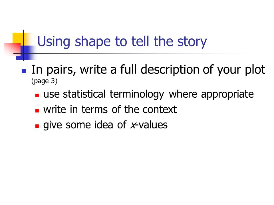 Using shape to tell the story In pairs, write a full description of your plot (page 3) use statistical terminology where appropriate write in terms of the context give some idea of x-values