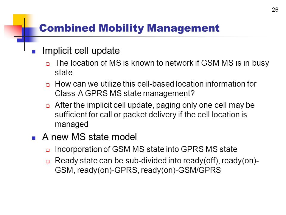 25 Combined Mobility Management Location Update  Based on LA in GSM  Based on cell or RA in GPRS  Size of LA > size of RA Paging  Based on paging area (= LA or RA) Combined Mobility Management  Class-A mode MS  Attached to both GSM and GPRS  Supports simultaneous operation of GPRS and GSM services  Gs interface between SGSN and MSC/VLR  Combined RA/LA update using one radio signaling message  Circuit-switched paging via SGSN to either RA or cell based on a GPRS MS state  Efficient management of GSM/GPRS MM