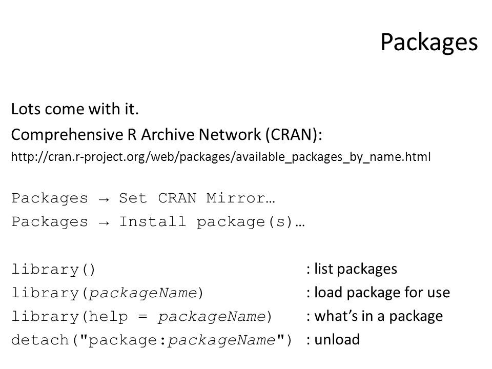 Packages Lots come with it. Comprehensive R Archive Network (CRAN): http://cran.r-project.org/web/packages/available_packages_by_name.html Packages →