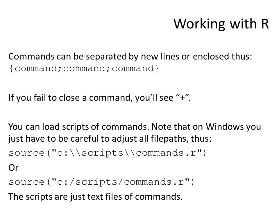 Working with R Commands can be separated by new lines or enclosed thus: {command;command;command} If you fail to close a command, you'll see + .
