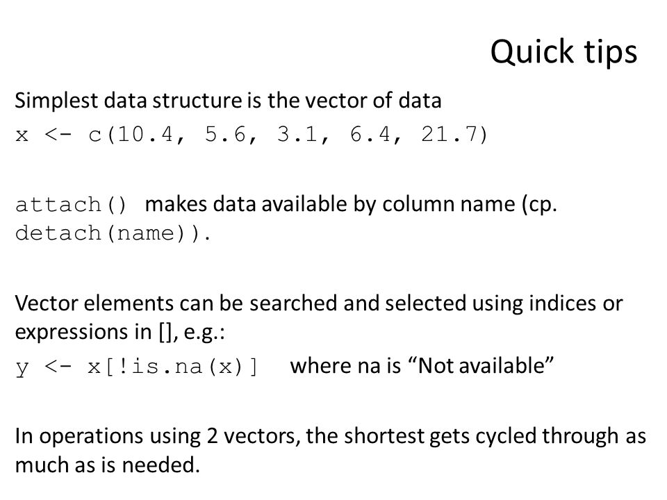Quick tips Simplest data structure is the vector of data x <- c(10.4, 5.6, 3.1, 6.4, 21.7) attach() makes data available by column name (cp. detach(na