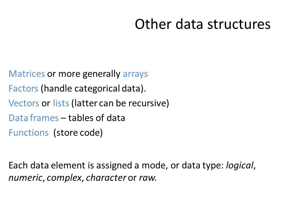 Other data structures Matrices or more generally arrays Factors (handle categorical data). Vectors or lists (latter can be recursive) Data frames – ta