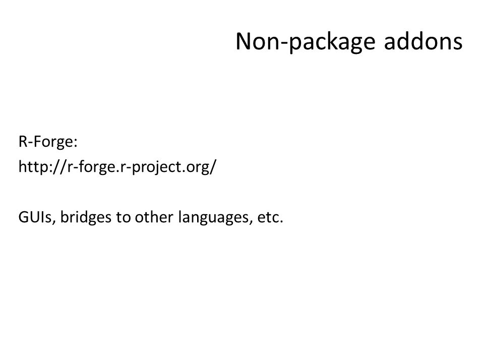 Non-package addons R-Forge: http://r-forge.r-project.org/ GUIs, bridges to other languages, etc.