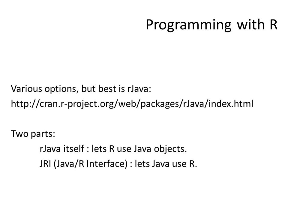 Programming with R Various options, but best is rJava: http://cran.r-project.org/web/packages/rJava/index.html Two parts: rJava itself : lets R use Java objects.