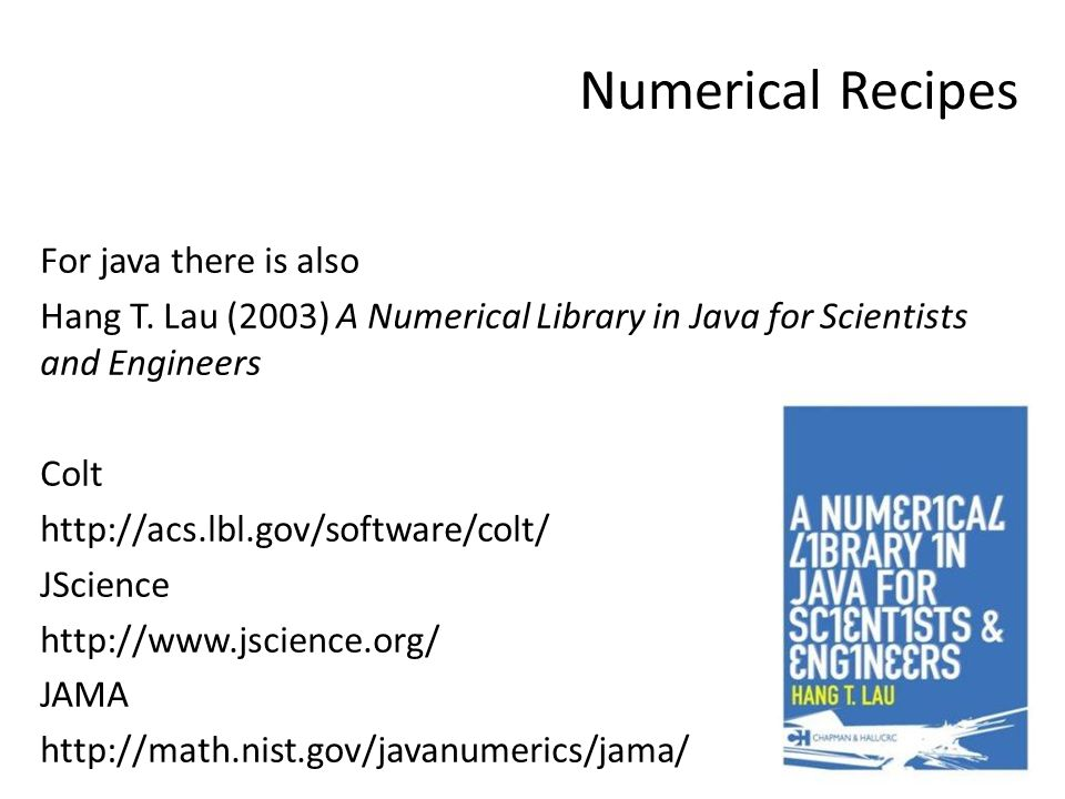 Numerical Recipes For java there is also Hang T. Lau (2003) A Numerical Library in Java for Scientists and Engineers Colt http://acs.lbl.gov/software/