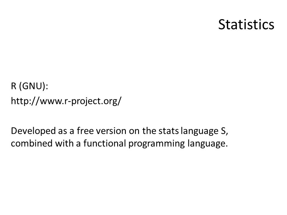 Statistics R (GNU): http://www.r-project.org/ Developed as a free version on the stats language S, combined with a functional programming language.