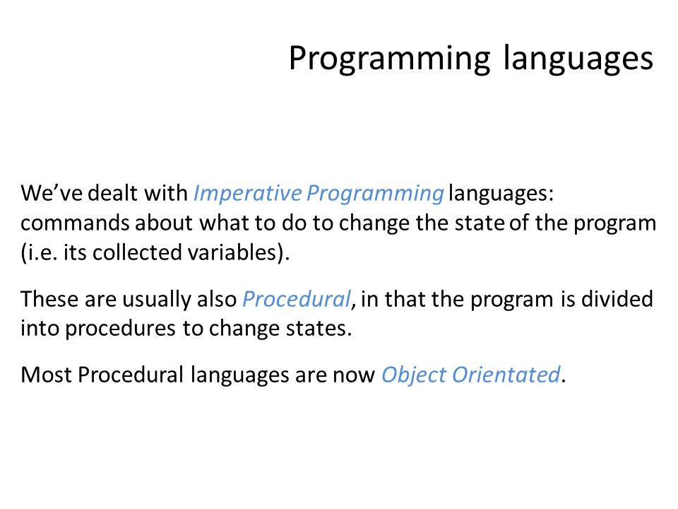 Programming languages We've dealt with Imperative Programming languages: commands about what to do to change the state of the program (i.e.