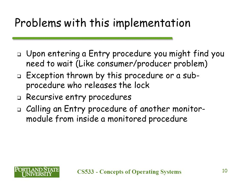 CS533 - Concepts of Operating Systems 10 Problems with this implementation  Upon entering a Entry procedure you might find you need to wait (Like con