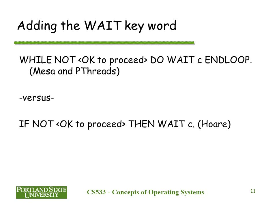 CS533 - Concepts of Operating Systems 11 Adding the WAIT key word WHILE NOT DO WAIT c ENDLOOP. (Mesa and PThreads) -versus- IF NOT THEN WAIT c. (Hoare