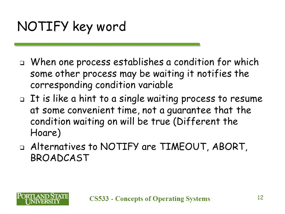 CS533 - Concepts of Operating Systems 12 NOTIFY key word  When one process establishes a condition for which some other process may be waiting it not