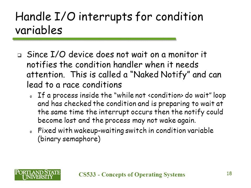 CS533 - Concepts of Operating Systems 18 Handle I/O interrupts for condition variables  Since I/O device does not wait on a monitor it notifies the c