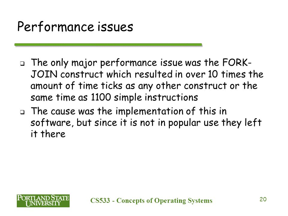 CS533 - Concepts of Operating Systems 20 Performance issues  The only major performance issue was the FORK- JOIN construct which resulted in over 10