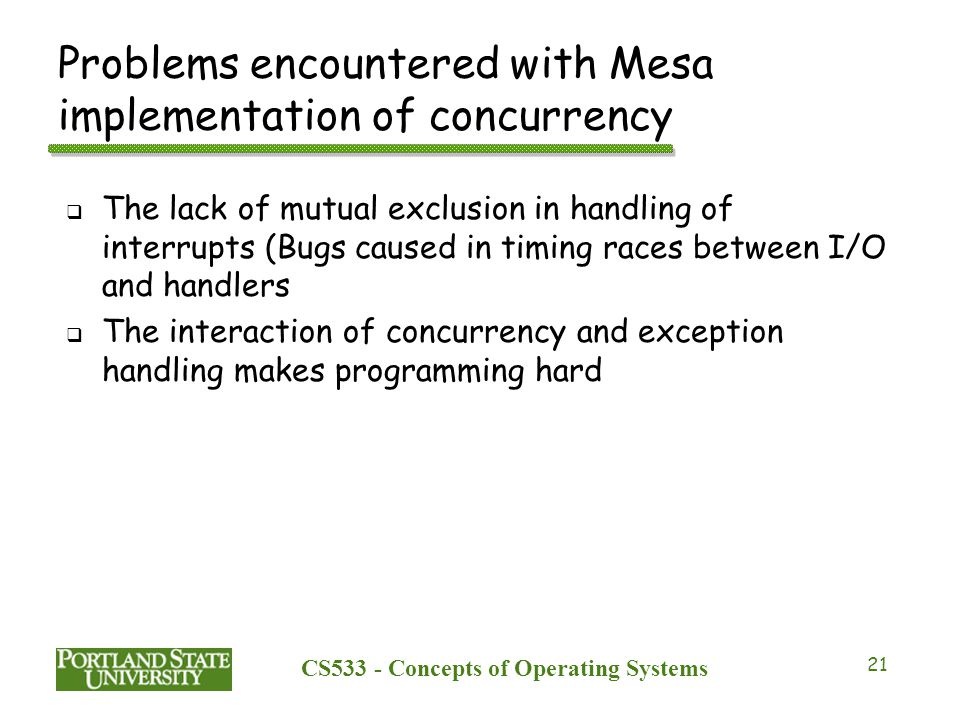 CS533 - Concepts of Operating Systems 21 Problems encountered with Mesa implementation of concurrency  The lack of mutual exclusion in handling of in