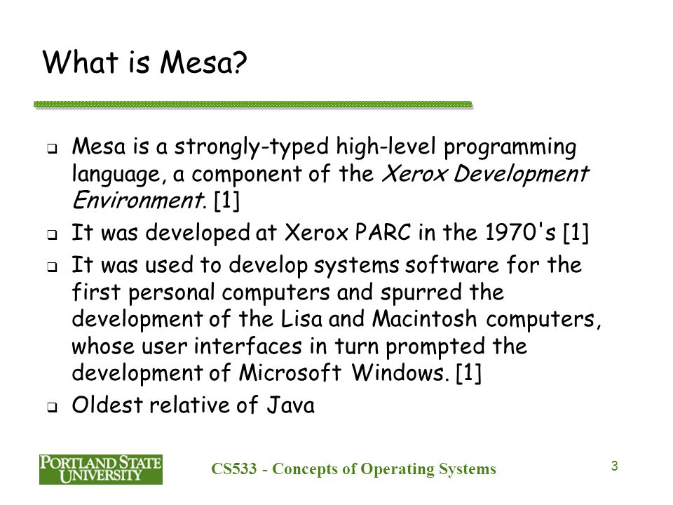 CS533 - Concepts of Operating Systems 4 Motivation for adding concurrency to Mesa  The creation of Pilot which was the first operating system developed for personal computers that would allow for multiple processes to run concurrently where each shared a time slice of CPU.