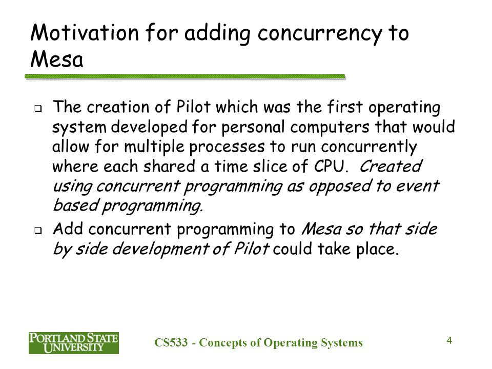 CS533 - Concepts of Operating Systems 5 Choices for handling concurrency in a language  Voluntary yields was an option that was rejected o Only good for single processor o Must respond to time critical events so preemption needed anyways o Restricts programming generality, you need to know if a procedure you call will yield the processor o Page faults would cause involuntary yields at arbitrary points in a program  Message passing was an option that was rejected because it was proven to be equivalent to monitors when some mild restrictions are applied  Monitors was the final choice because it was equivalent to message passing and worked better with the procedural scheme of Mesa, they choose Hoare's paper as a starting place for thinking about concurrency in their language.