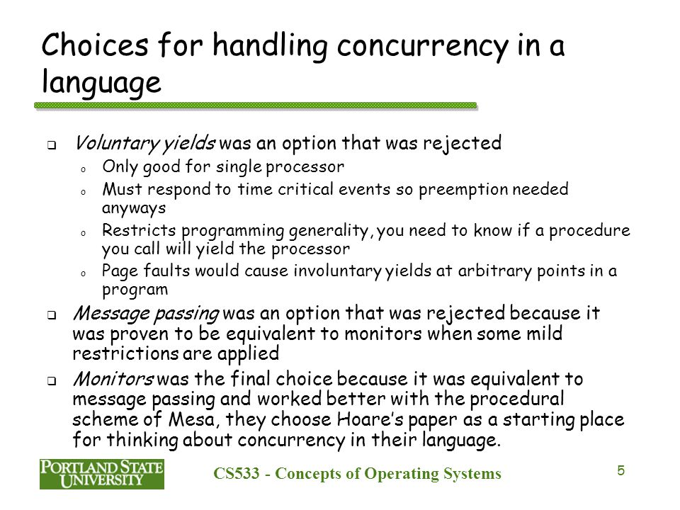 CS533 - Concepts of Operating Systems 5 Choices for handling concurrency in a language  Voluntary yields was an option that was rejected o Only good