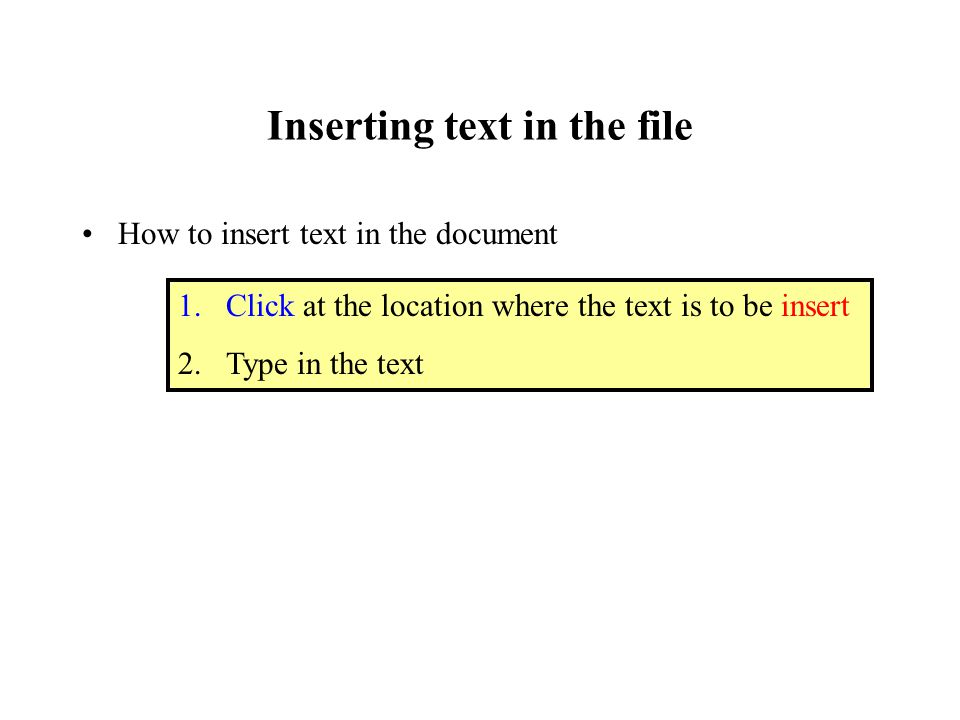Inserting text in the file How to insert text in the document 1.Click at the location where the text is to be insert 2.Type in the text