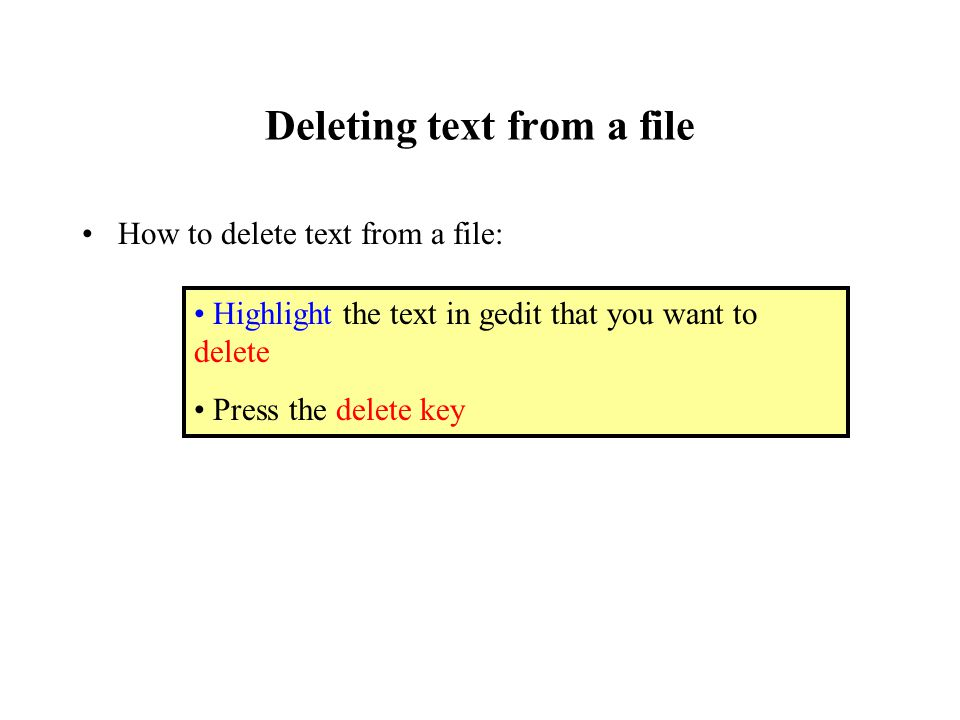 Deleting text from a file How to delete text from a file: Highlight the text in gedit that you want to delete Press the delete key