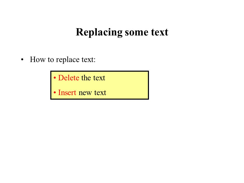 Replacing some text How to replace text: Delete the text Insert new text