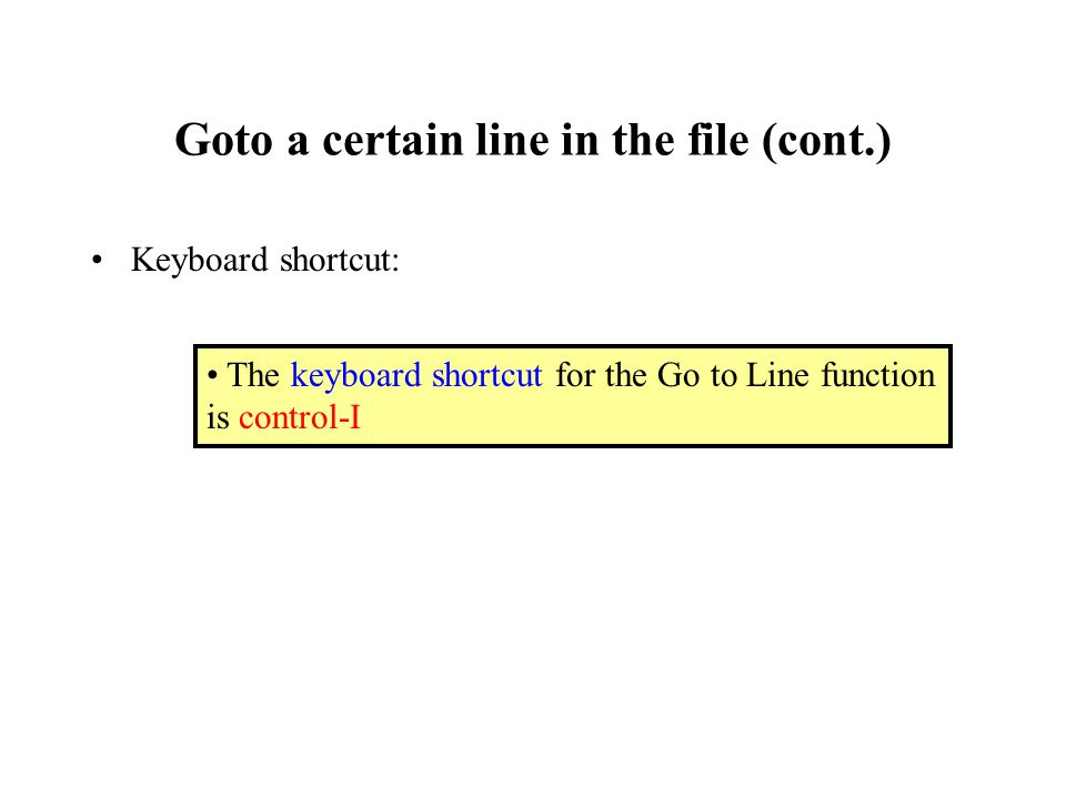 Goto a certain line in the file (cont.) Keyboard shortcut: The keyboard shortcut for the Go to Line function is control-I