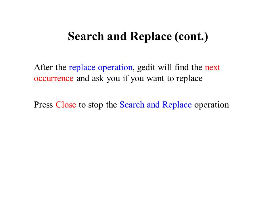 Search and Replace (cont.) After the replace operation, gedit will find the next occurrence and ask you if you want to replace Press Close to stop the Search and Replace operation