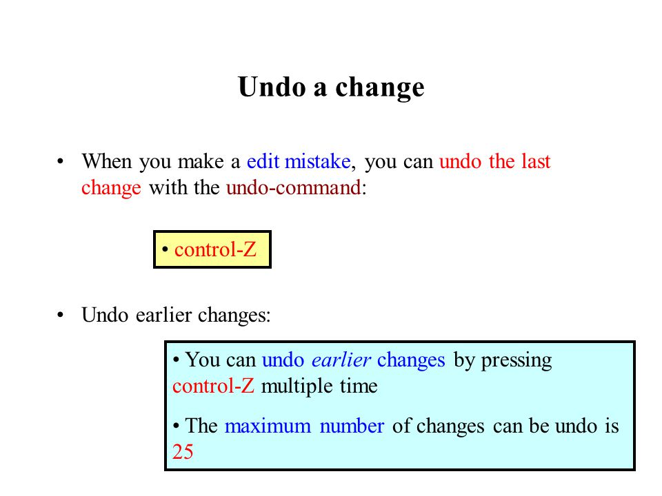 Undo a change When you make a edit mistake, you can undo the last change with the undo-command: Undo earlier changes: control-Z You can undo earlier changes by pressing control-Z multiple time The maximum number of changes can be undo is 25