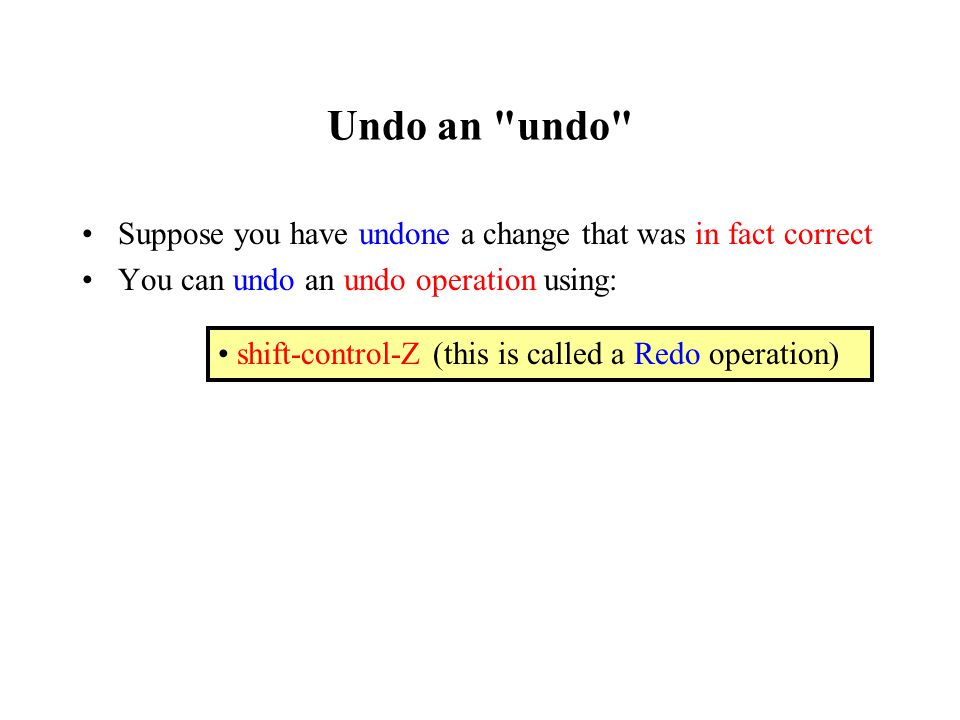 Undo an undo Suppose you have undone a change that was in fact correct You can undo an undo operation using: shift-control-Z (this is called a Redo operation)