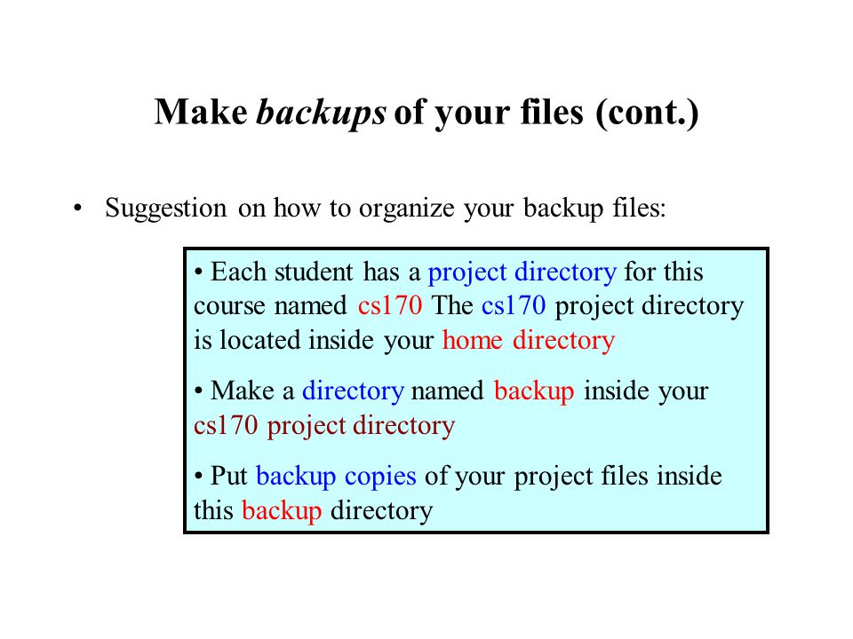 Make backups of your files (cont.) Suggestion on how to organize your backup files: Each student has a project directory for this course named cs170 The cs170 project directory is located inside your home directory Make a directory named backup inside your cs170 project directory Put backup copies of your project files inside this backup directory
