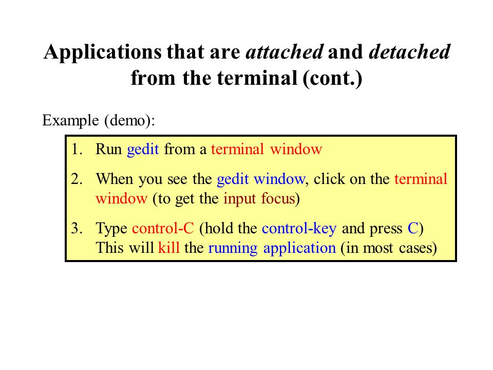 Applications that are attached and detached from the terminal (cont.) Example (demo): 1.Run gedit from a terminal window 2.When you see the gedit window, click on the terminal window (to get the input focus) 3.Type control-C (hold the control-key and press C) This will kill the running application (in most cases)