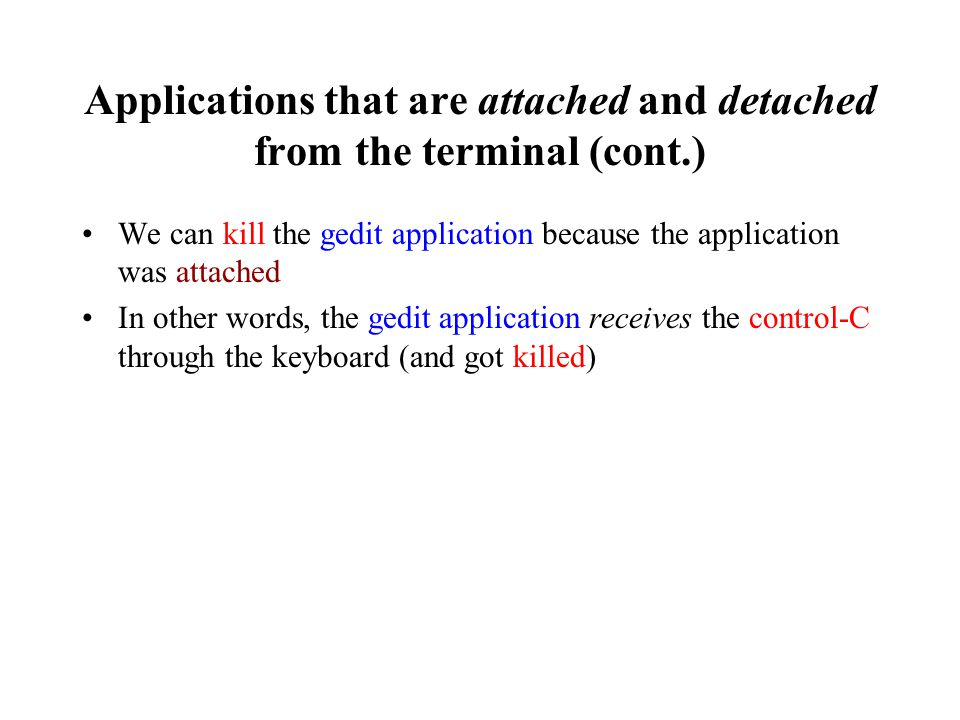 Applications that are attached and detached from the terminal (cont.) We can kill the gedit application because the application was attached In other words, the gedit application receives the control-C through the keyboard (and got killed)