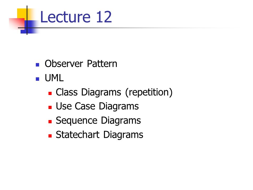 Lecture 12 Observer Pattern UML Class Diagrams (repetition) Use Case Diagrams Sequence Diagrams Statechart Diagrams