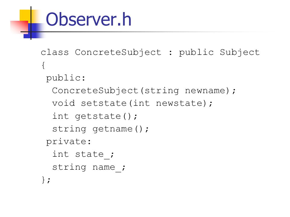 Observer.h class ConcreteSubject : public Subject { public: ConcreteSubject(string newname); void setstate(int newstate); int getstate(); string getname(); private: int state_; string name_; };