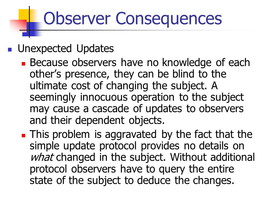 Observer Consequences Unexpected Updates Because observers have no knowledge of each other's presence, they can be blind to the ultimate cost of changing the subject.