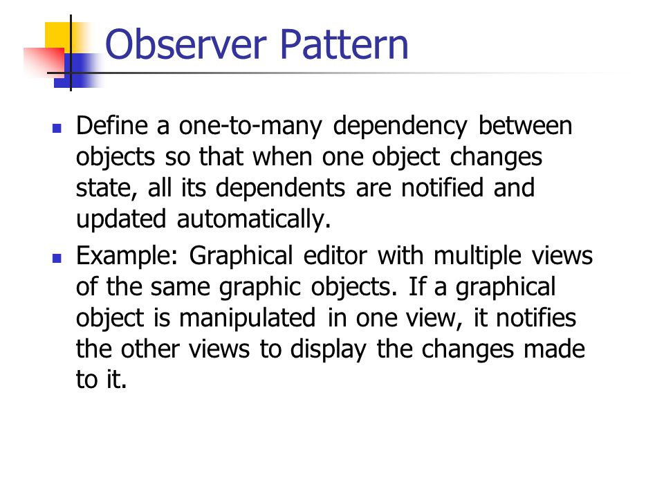 Observer Pattern A common side-effect of partitioning a system into a collection of cooperating classes is the need to maintain consistency between related objects.