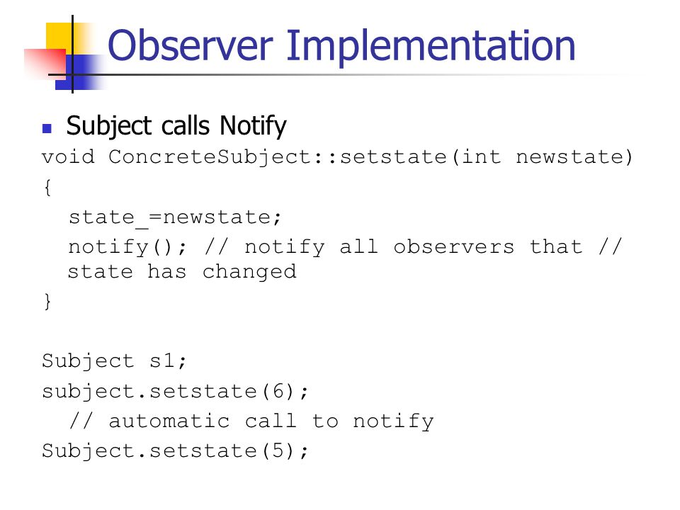 Observer Implementation Subject calls Notify void ConcreteSubject::setstate(int newstate) { state_=newstate; notify(); // notify all observers that // state has changed } Subject s1; subject.setstate(6); // automatic call to notify Subject.setstate(5);