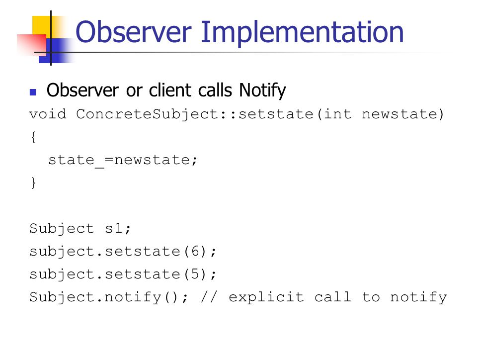 Observer Implementation Observer or client calls Notify void ConcreteSubject::setstate(int newstate) { state_=newstate; } Subject s1; subject.setstate(6); subject.setstate(5); Subject.notify(); // explicit call to notify