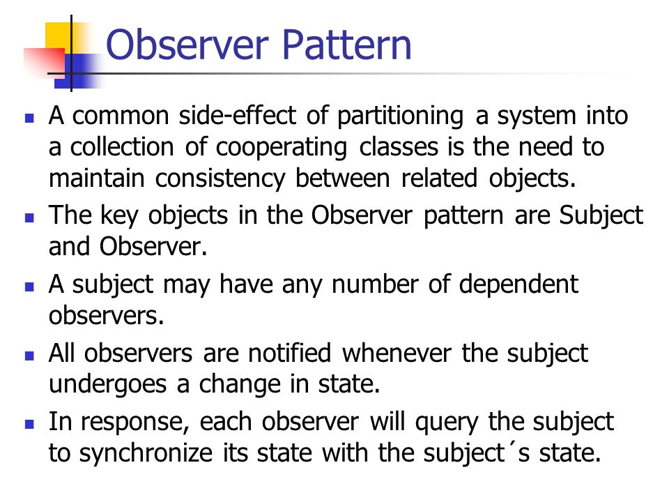 Observer Consequences Abstract coupling between Subject and Object All a subject knows is that it has a list of observers, each conforming to the simple interface of the abstract Observer class.
