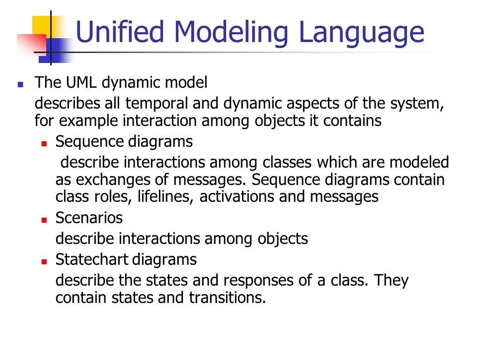 Unified Modeling Language The UML dynamic model describes all temporal and dynamic aspects of the system, for example interaction among objects it contains Sequence diagrams describe interactions among classes which are modeled as exchanges of messages.