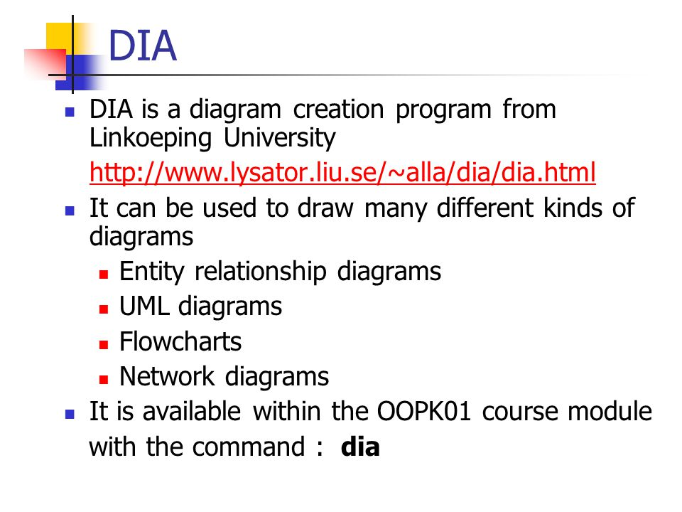 DIA DIA is a diagram creation program from Linkoeping University http://www.lysator.liu.se/~alla/dia/dia.html It can be used to draw many different kinds of diagrams Entity relationship diagrams UML diagrams Flowcharts Network diagrams It is available within the OOPK01 course module with the command : dia
