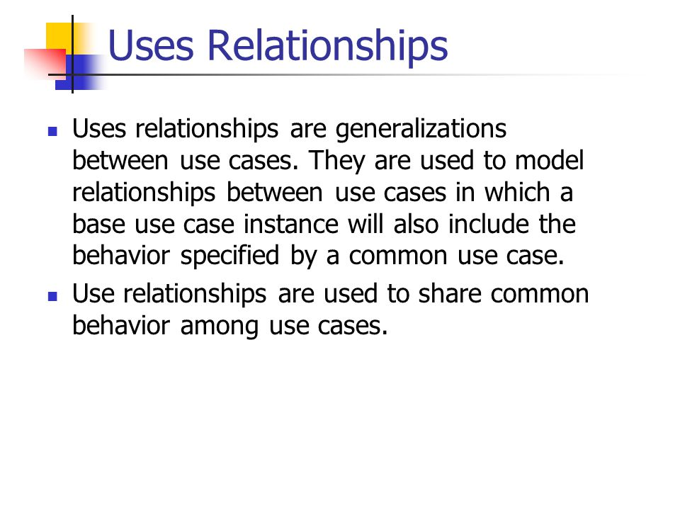 Uses Relationships Uses relationships are generalizations between use cases.