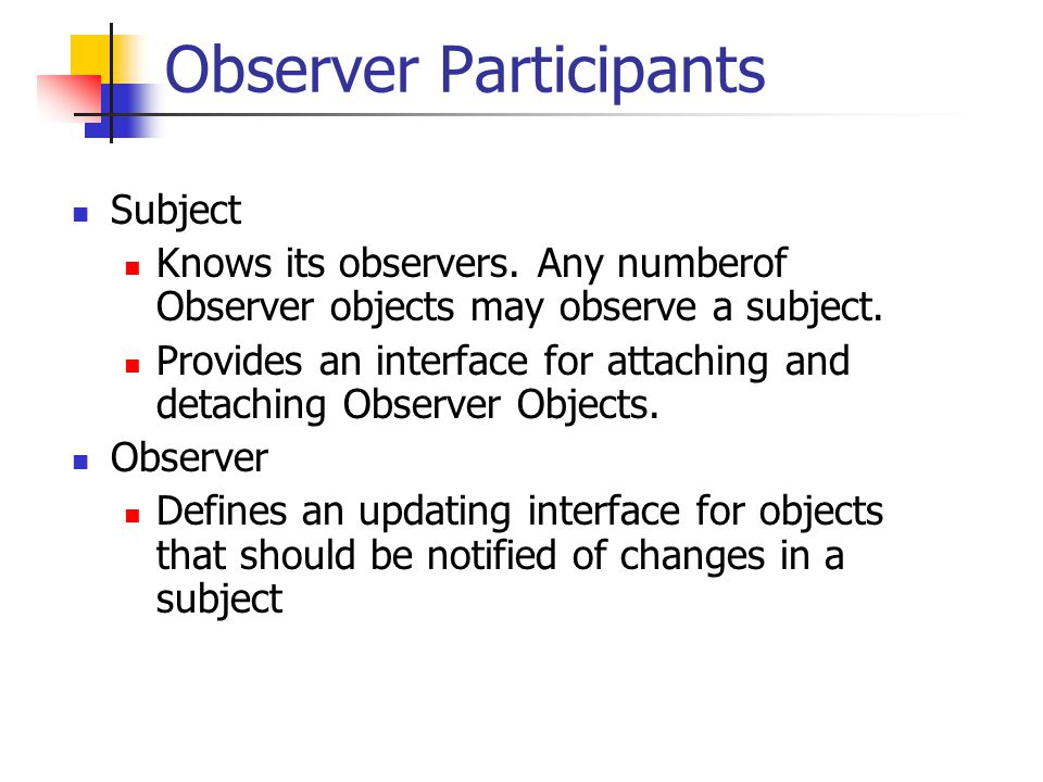 Observer.cc void ConcreteSubject::setstate(int newstate) { state_=newstate; notify(); // notify all observers that state // has changed } int ConcreteSubject::getstate() { return state_; } string ConcreteSubject::getname() { return name_; }
