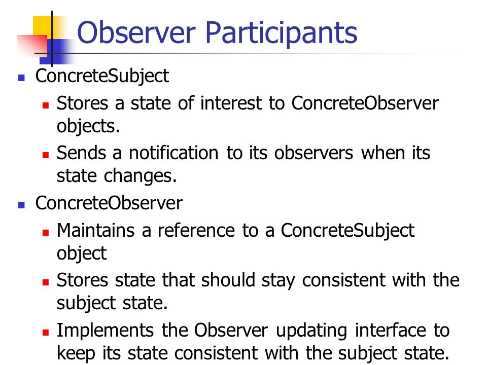 Observer.cc ConcreteObserver::ConcreteObserver(string newname) : Observer(), subjects_(0), name_(newname) { }; void ConcreteObserver::AttachSubject (ConcreteSubject* subject) { subjects_.push_back(subject); subject->attach(this); };