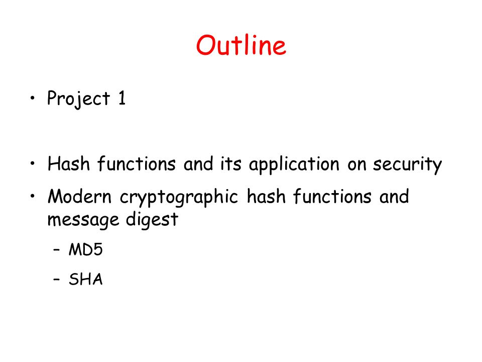 Outline Project 1 Hash functions and its application on security Modern cryptographic hash functions and message digest –MD5 –SHA