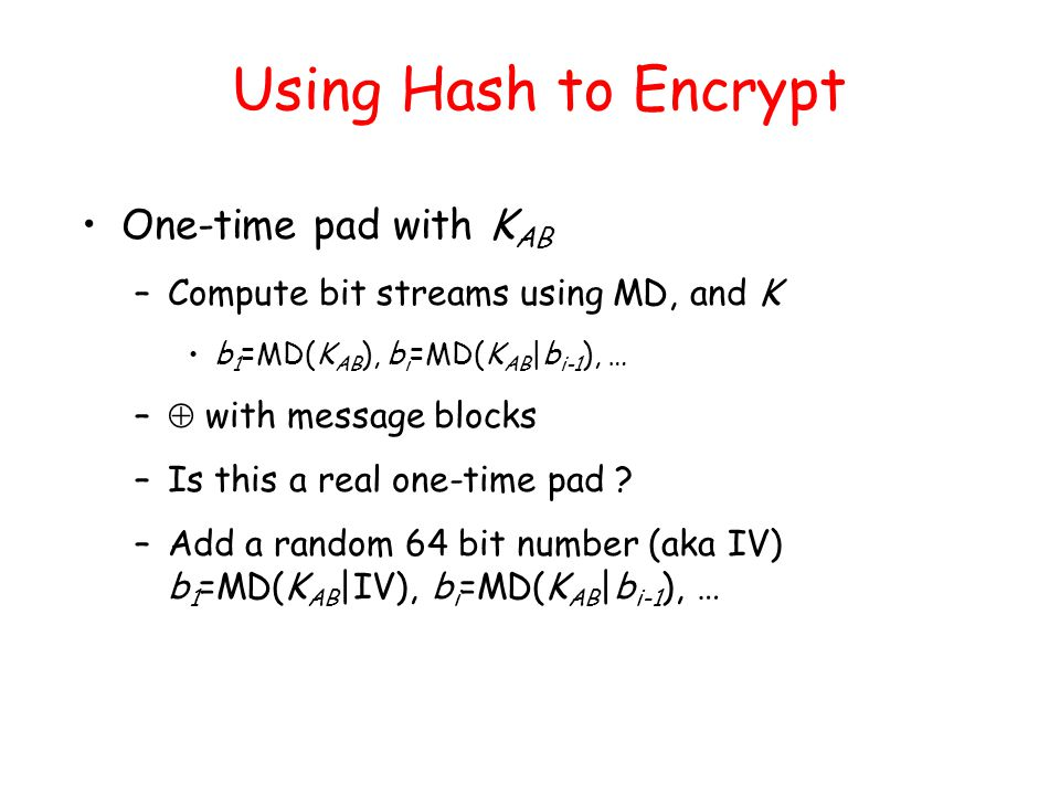 Using Hash to Encrypt One-time pad with K AB –Compute bit streams using MD, and K b 1 =MD(K AB ), b i =MD(K AB |b i-1 ), … –  with message blocks –Is this a real one-time pad .