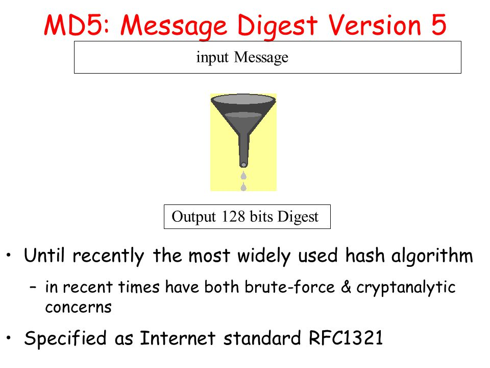 MD5: Message Digest Version 5 input Message Output 128 bits Digest Until recently the most widely used hash algorithm –in recent times have both brute-force & cryptanalytic concerns Specified as Internet standard RFC1321