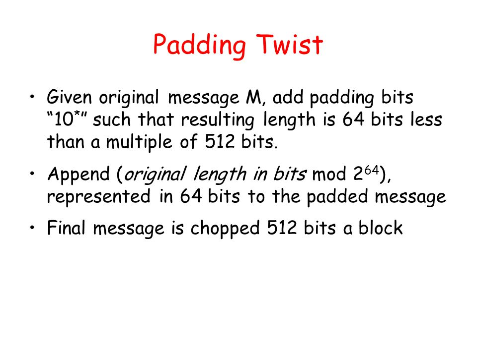 Padding Twist Given original message M, add padding bits 10 * such that resulting length is 64 bits less than a multiple of 512 bits.
