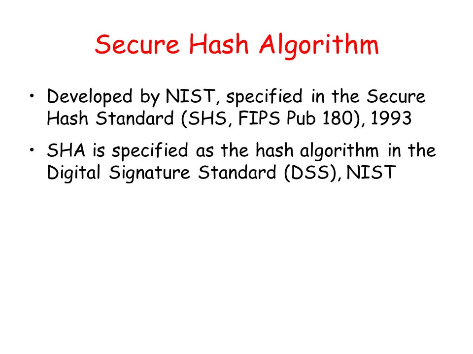 Secure Hash Algorithm Developed by NIST, specified in the Secure Hash Standard (SHS, FIPS Pub 180), 1993 SHA is specified as the hash algorithm in the Digital Signature Standard (DSS), NIST