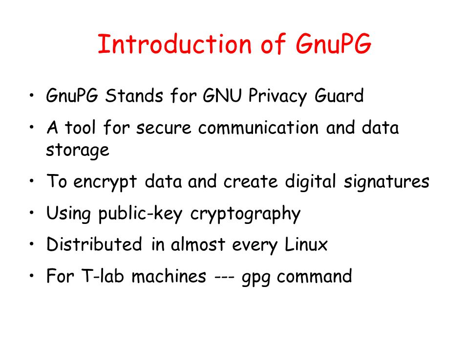Introduction of GnuPG GnuPG Stands for GNU Privacy Guard A tool for secure communication and data storage To encrypt data and create digital signatures Using public-key cryptography Distributed in almost every Linux For T-lab machines --- gpg command